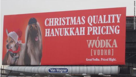 """Soon after being posted in 2011, a billboard in New York City promoting the Wodka brand of vodka <a href=""""http://religion.blogs.cnn.com/2011/11/22/vodka-ad-boasting-christmas-quality-at-hanukkah-pricing-to-come-down-amid-complaints/"""">was removed</a> after critics called the ad anti-Semitic. """"We never intended to offend people,"""" said Brian Gordon, the creative lead on the campaign. """"But if we're actually offending or upsetting people, that's not in the spirit of our marketing so we're taking it down."""" Gordon, who is Jewish, said the point of the campaign was to liken the brand to Hanukkah as the """"understated"""" holiday of the season."""