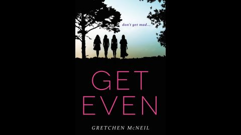 """Four high school girls team up to anonymously get their revenge on bullies in Gretchen McNeil's """"Get Even."""" Billed as """"The Breakfast Club"""" meets """"Pretty Little Liars,"""" """"Get Even"""" centers on members of the Don't Get Mad club. When one of their targets ends up dead, it seems that someone wants revenge on the revenge-takers themselves. """"The suspense that McNeil builds should keep readers curious to discover what happens next in this planned series,"""" says Publishers Weekly."""
